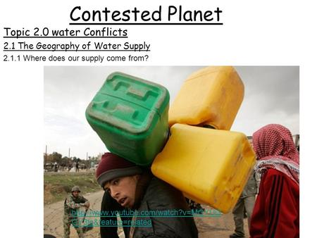 Contested Planet Topic 2.0 water Conflicts  OY3lg&feature=related 2.1 The Geography of Water Supply 2.1.1 Where does.
