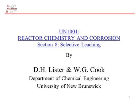 1 UN1001: REACTOR CHEMISTRY AND CORROSION Section 8: Selective Leaching By D.H. Lister & W.G. Cook Department of Chemical Engineering University of New.