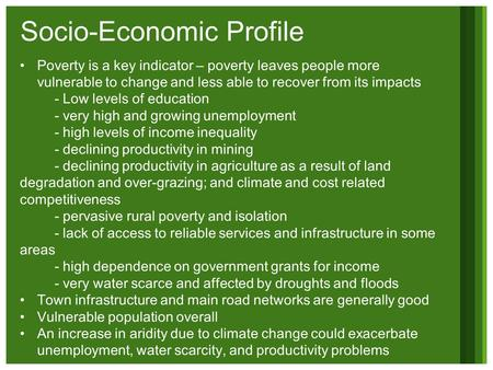 Socio-Economic Profile Poverty is a key indicator – poverty leaves people more vulnerable to change and less able to recover from its impacts - Low levels.