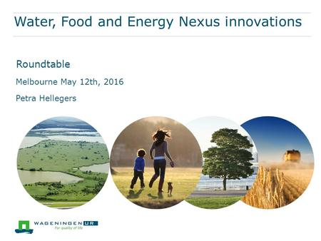 Water, Food and Energy Nexus innovations Melbourne May 12th, 2016 Petra Hellegers Roundtable.