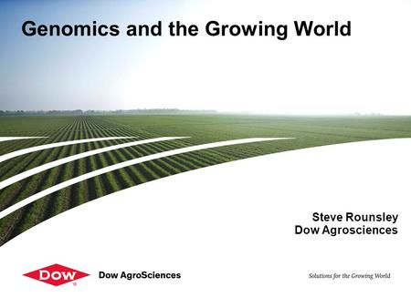 Genomics and the Growing World Steve Rounsley Dow Agrosciences.