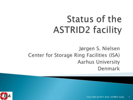 Jørgen S. Nielsen Center for Storage Ring Facilities (ISA) Aarhus University Denmark ESLS XXIII (24-25/11 2015), ASTRID2 facility 1.