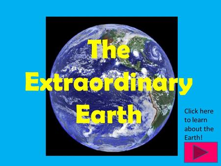 The Extraordinary Earth Click here to learn about the Earth!