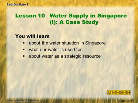 Earth Our Home 2 © MPH Education (S) Pte Ltd 2000 Slide 10.1 You will learn  about the water situation in Singapore  what our water is used for  about.