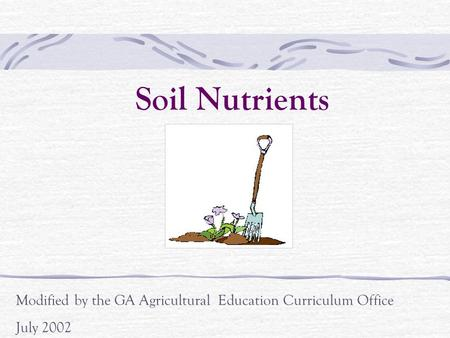 Soil Nutrients Modified by the GA Agricultural Education Curriculum Office July 2002.
