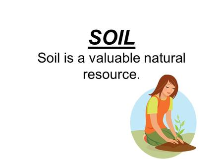 SOIL Soil is a valuable natural resource.. Why? Because everything that lives on land depends on soil. People & animals eat food that grows in soil. Plants.