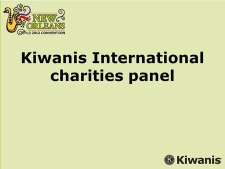 Kiwanis International charities panel. Moderator: Pam Norman Director, Corporate Relations Panelists: Perry Cooper, Vice President, Federal Grants Boys.