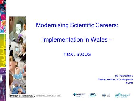 Modernising Scientific Careers: Implementation in Wales – next steps Stephen Griffiths Director Workforce Development NLIAH.