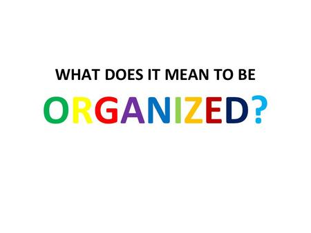 WHAT DOES IT MEAN TO BE ORGANIZED?. You can find assignments, notes, handouts, or supplies quickly and easily when you need them.