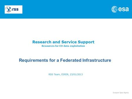 Research and Service Support Resources for EO data exploitation RSS Team, ESRIN, 23/01/2013 Requirements for a Federated Infrastructure.