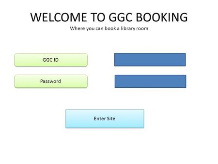 WELCOME TO GGC BOOKING Where you can book a library room Enter Site GGC ID Password.