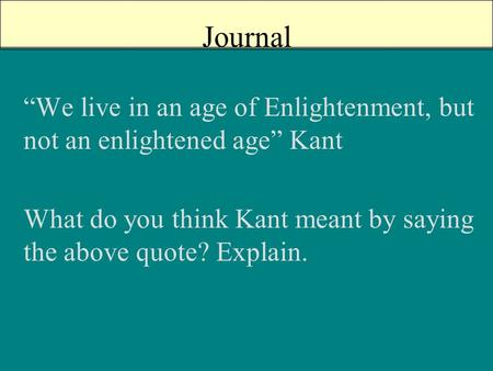"Journal ""We live in an age of Enlightenment, but not an enlightened age"" Kant What do you think Kant meant by saying the above quote? Explain."