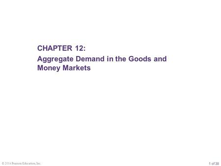 1 of 38 © 2014 Pearson Education, Inc. CHAPTER 12: Aggregate Demand in the Goods and Money Markets.