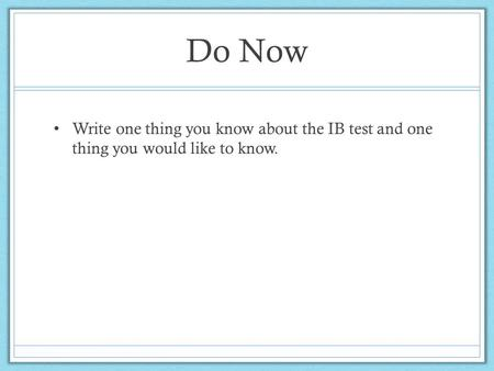 Do Now Write one thing you know about the IB test and one thing you would like to know.