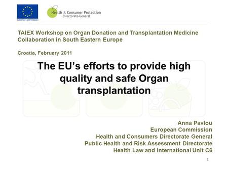 1 The EU's efforts to provide high quality and safe Organ transplantation Anna Pavlou European Commission Health and Consumers Directorate General Public.