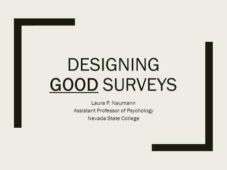 DESIGNING GOOD SURVEYS Laura P. Naumann Assistant Professor of Psychology Nevada State College.