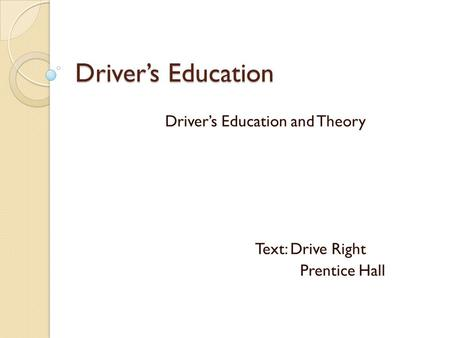 Driver's Education Driver's Education and Theory Text: Drive Right Prentice Hall.