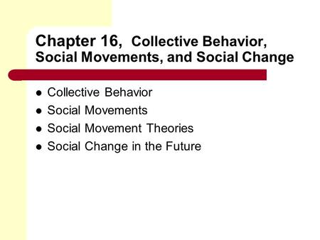 Chapter 16, Collective Behavior, Social Movements, and Social Change Collective Behavior Social Movements Social Movement Theories Social Change in the.