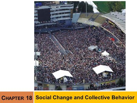 C HAPTER 18 Social Change and Collective Behavior.
