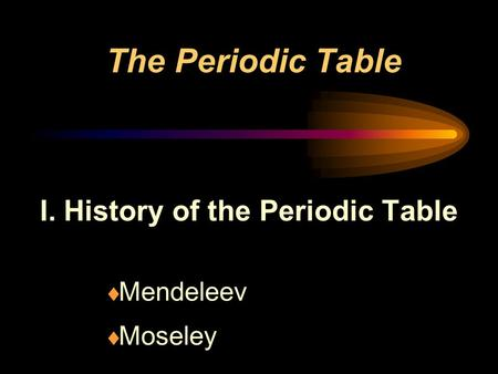 The Periodic Table I. History of the Periodic Table  Mendeleev  Moseley.