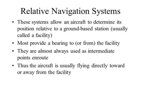 Relative Navigation Systems These systems allow an aircraft to determine its position relative to a ground-based station (usually called a facility) Most.