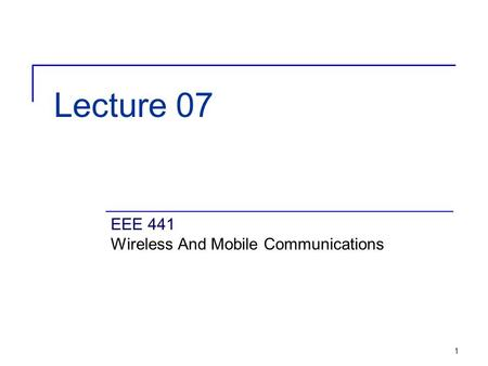 1 Lecture 07 EEE 441 Wireless And Mobile Communications.