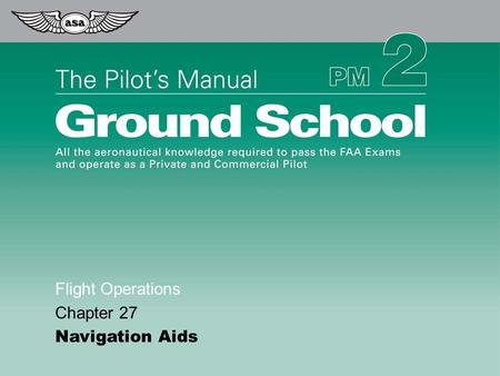 © 2009 Aviation Supplies & Academics, Inc. All Rights Reserved. The Pilot's Manual – Ground School Flight Operations Chapter 27 Navigation Aids.