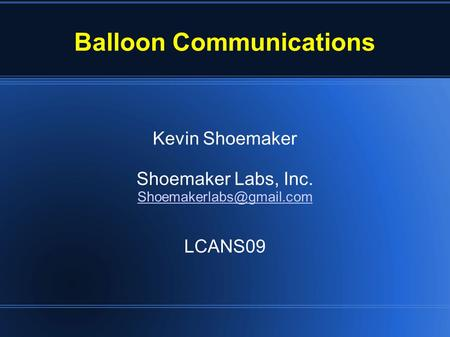 Balloon Communications Kevin Shoemaker Shoemaker Labs, Inc. LCANS09.