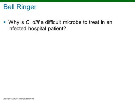 Copyright © 2010 Pearson Education, Inc. Bell Ringer  Why is C. diff a difficult microbe to treat in an infected hospital patient?