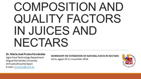COMPOSITION AND QUALITY FACTORS IN JUICES AND NECTARS Dr. María José Frutos Fernández Agro-Food Technology Department Miguel Hernández University Orihuela.
