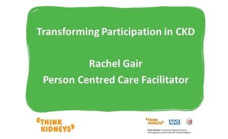 Transforming Participation in CKD Rachel Gair Person Centred Care Facilitator.