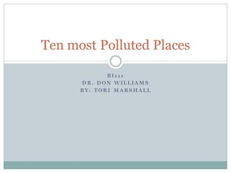 BI111 DR. DON WILLIAMS BY: TORI MARSHALL Ten most Polluted Places.
