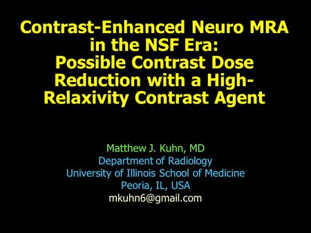 Contrast-Enhanced Neuro MRA in the NSF Era: Possible Contrast Dose Reduction with a High- Relaxivity Contrast Agent Matthew J. Kuhn, MD Department of Radiology.
