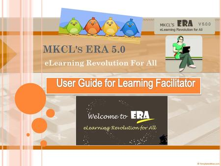 MKCL' S ERA 5.0 eLearning Revolution For All. W ELCOME TO MKCL' S ERA E L EARNING R EVOLUTION FOR A LL ! Lets see what we have new in ERA 5.