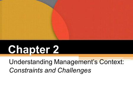 Chapter 2 Understanding Management's Context: Constraints and Challenges.