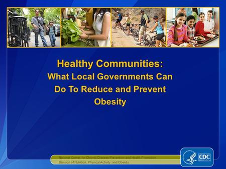 National Center for Chronic Disease <strong>Prevention</strong> and Health Promotion Division of Nutrition, Physical Activity, and <strong>Obesity</strong> Healthy Communities: Healthy.