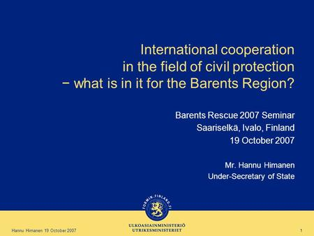 Hannu Himanen 19 October 2007 1 International cooperation in the field of civil protection − what is in it for the Barents Region? Barents Rescue 2007.
