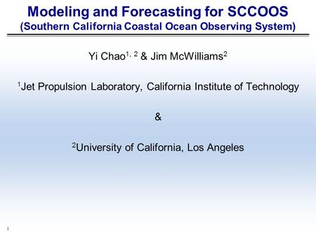 1 Modeling and Forecasting for SCCOOS (Southern California Coastal Ocean Observing System) Yi Chao 1, 2 & Jim McWilliams 2 1 Jet Propulsion Laboratory,