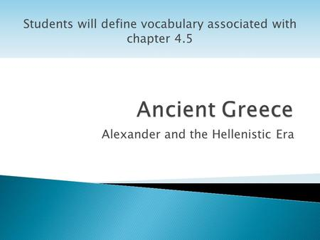 Alexander and the Hellenistic Era Students will define vocabulary associated with chapter 4.5.