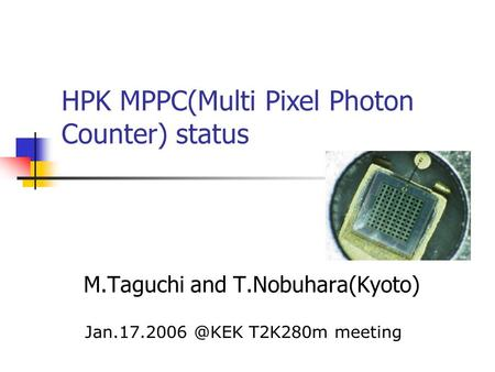 M.Taguchi and T.Nobuhara(Kyoto) HPK MPPC(Multi Pixel Photon Counter) status T2K280m meeting.