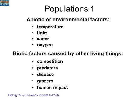 Biology for You © Nelson Thornes Ltd 2004 Populations 1 competition predators disease grazers human impact temperature light water oxygen Abiotic or environmental.