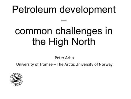 Petroleum development – common challenges in the High North Peter Arbo University of Tromsø – The Arctic University of Norway.