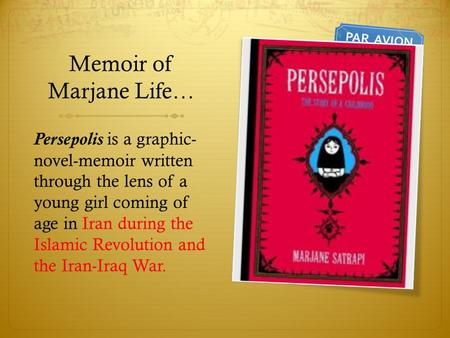 Memoir of Marjane Life… Persepolis is a graphic- novel-memoir written through the lens of a young girl coming of age in Iran during the Islamic Revolution.