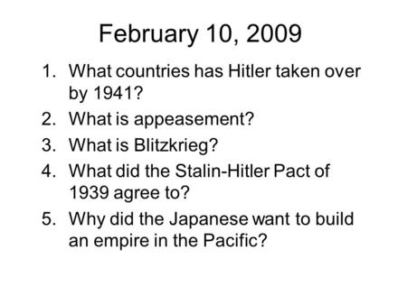 February 10, 2009 1.What countries has Hitler taken over by 1941? 2.What is appeasement? 3.What is Blitzkrieg? 4.What did the Stalin-Hitler Pact of 1939.