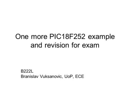 One more PIC18F252 example and revision for exam B222L Branislav Vuksanovic, UoP, ECE.