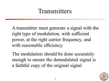 1 Transmitters A transmitter must generate a signal with the right type of modulation, with sufficient power, at the right carrier frequency, and with.