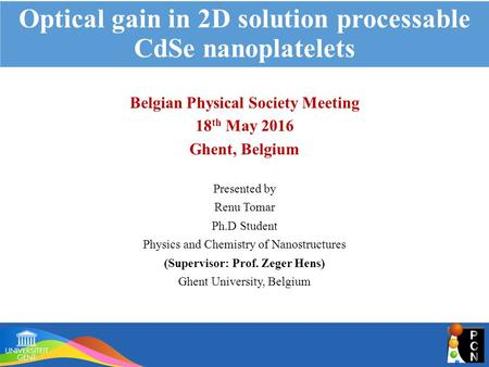 Optical gain in 2D solution processable CdSe nanoplatelets Belgian Physical Society Meeting 18 th May 2016 Ghent, Belgium Presented by Renu Tomar Ph.D.