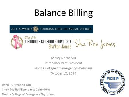Balance Billing Ashley Norse MD Immediate Past President Florida College of Emergency Physicians October 15, 2015 Daniel F. Brennan MD Chair, Medical Economics.