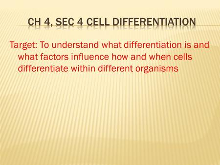 Target: To understand what differentiation is and what factors influence how and when cells differentiate within different organisms.