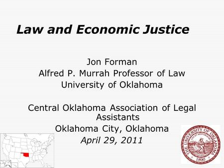 1 Law and Economic Justice Jon Forman Alfred P. Murrah Professor of Law University of Oklahoma Central Oklahoma Association of Legal Assistants Oklahoma.